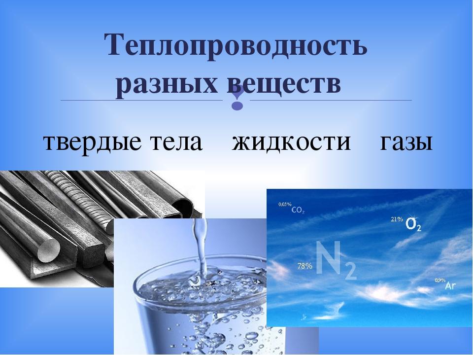 Теплопроводность разных веществ твердые тела ˃ жидкости ˃ газы 