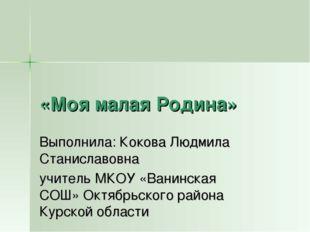 «Моя малая Родина» Выполнила: Кокова Людмила Станиславовна учитель МКОУ «Вани