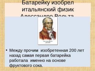 Батарейкуизобрел итальянский физик Алессандро Вольта, произошло это в 1799 г