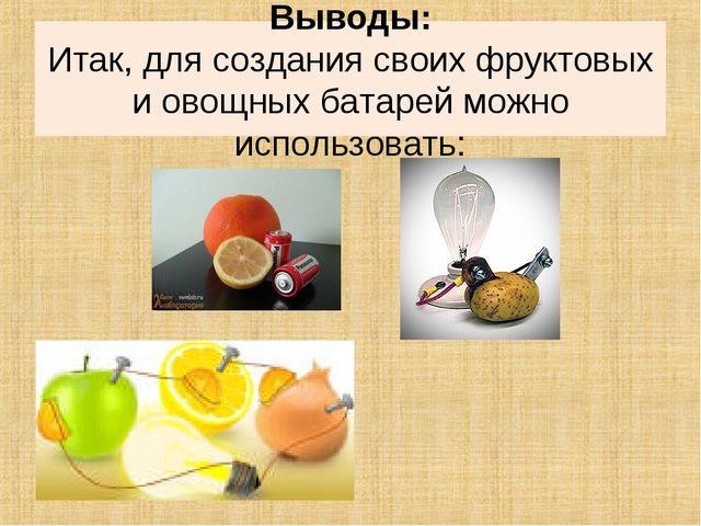 Выводы: Итак, для создания своих фруктовых и овощных батарей можно использова...