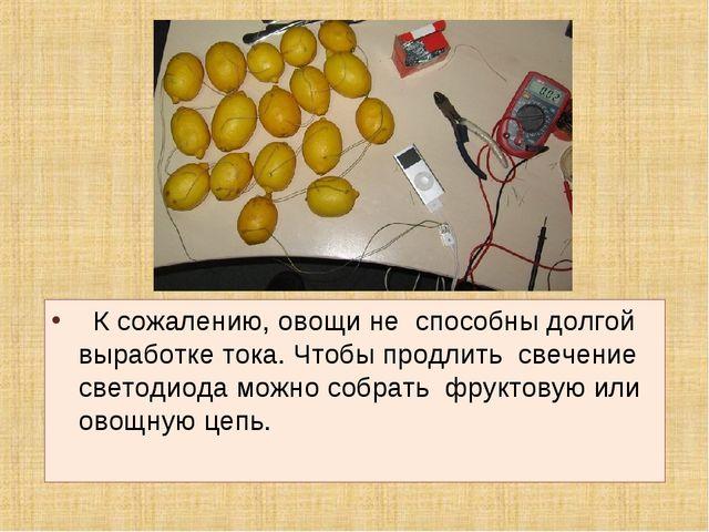К сожалению, овощи не способны долгой выработке тока. Чтобы продлить свечени...