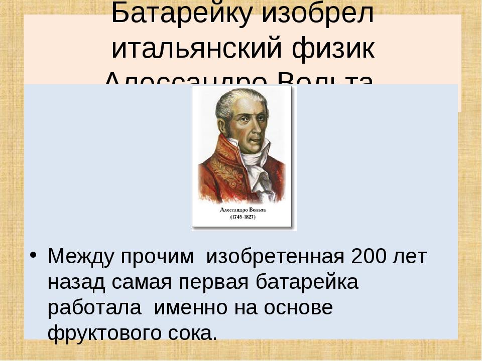 Батарейкуизобрел итальянский физик Алессандро Вольта, произошло это в 1799 г...