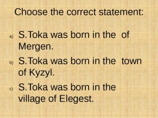 Choose the correct statement: S.Toka was born in the of Mergen. S.Toka was bo