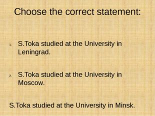 Choose the correct statement: S.Toka studied at the University in Leningrad.