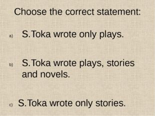 Choose the correct statement: S.Toka wrote only plays. S.Toka wrote plays, st