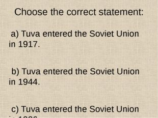 Choose the correct statement: a) Tuva entered the Soviet Union in 1917. b) Tu