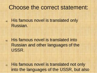 Choose the correct statement: His famous novel is translated only Russian. Hi