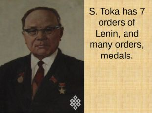 S. Toka has 7 orders of Lenin, and many orders, medals.
