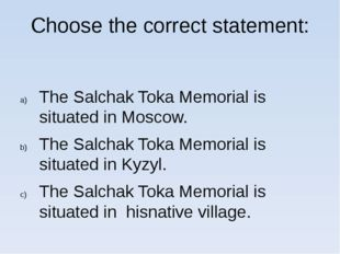 Choose the correct statement: The Salchak Toka Memorial is situated in Moscow