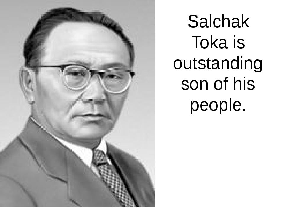 Salchak Toka is outstanding son of his people.