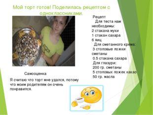Мой торт готов! Поделилась рецептом с одноклассниками. Рецепт Для теста нам н