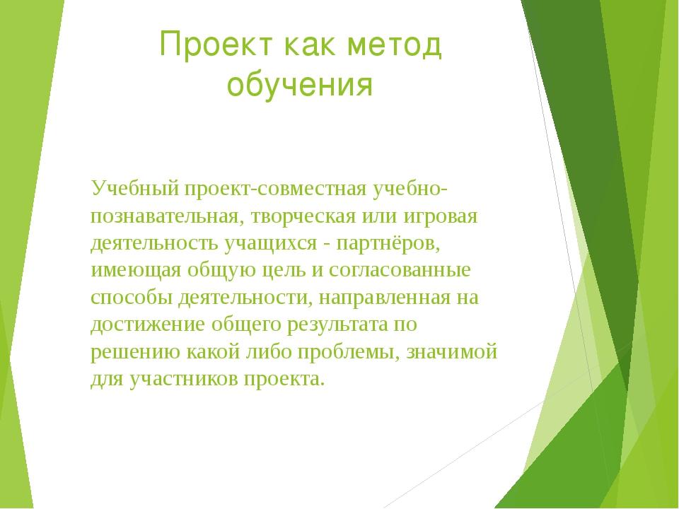 Проект как метод обучения Учебный проект-совместная учебно-познавательная, тв...