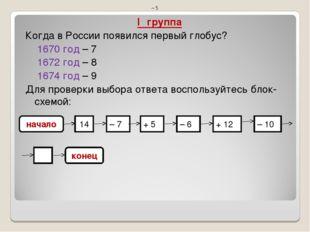 IΙ группа Когда в России появился первый глобус? 1670 год – 7 1672 год – 8 16