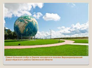 Самый большой глобус в Европе находится в поселке Верхнеднепровский Дорогобуж