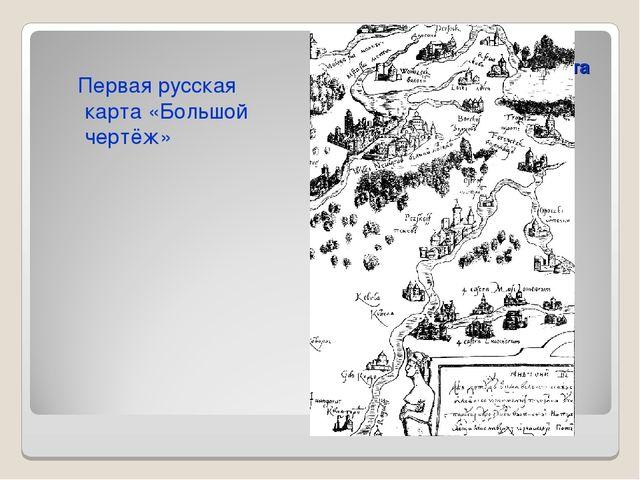 Первая русская карта «Большой чертёж» Первая русская карта «Большой чертёж»