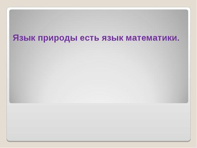 Язык природы есть язык математики.