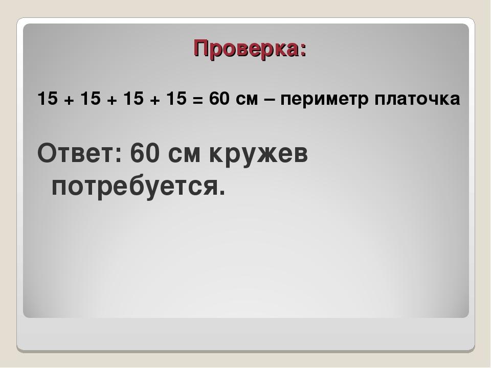 Проверка: 15 + 15 + 15 + 15 = 60 см – периметр платочка Ответ: 60 см кружев п...