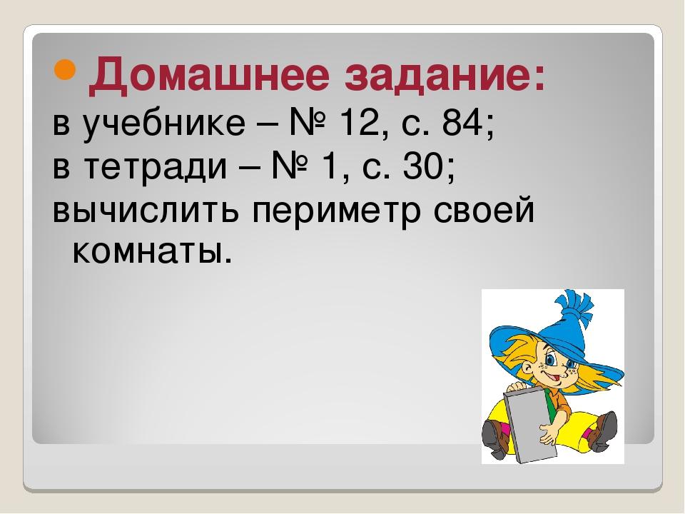 Домашнее задание: в учебнике – № 12, с. 84; в тетради – № 1, с. 30; вычислить...