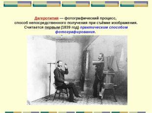 Дагеротипия — фотографический процесс, способ непосредственного получения при