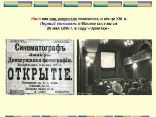 Кино как вид искусства появилось в конце XIX в. Первый киносеанс в Москве сос