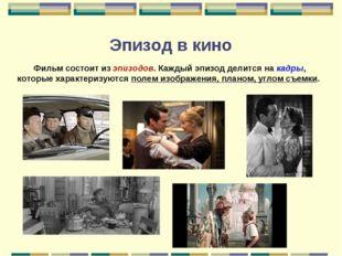 Эпизод в кино Фильм состоит из эпизодов. Каждый эпизод делится на кадры, кото