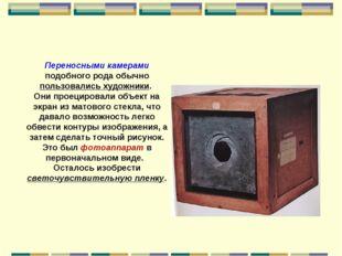 Переносными камерами подобного рода обычно пользовались художники. Они проеци