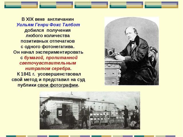 В XIX веке англичанин Уильям Генри Фокс Талбот добился получения любого колич...