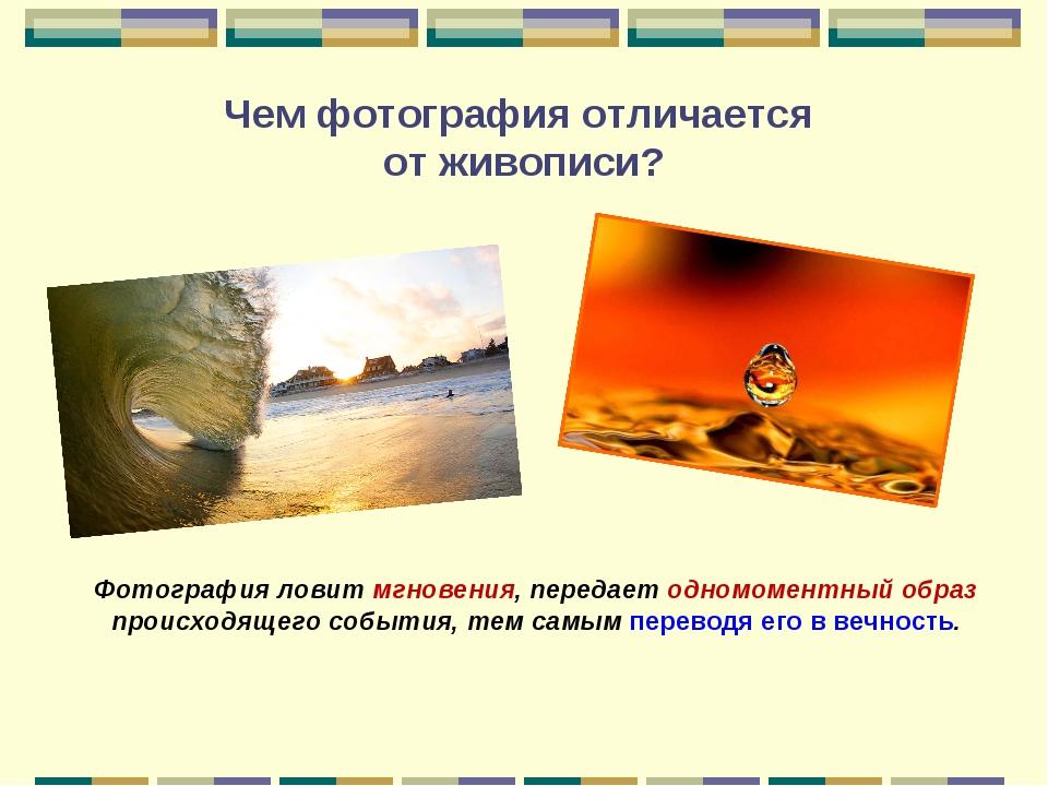 Чем фотография отличается от живописи? Фотография ловит мгновения, передает о...