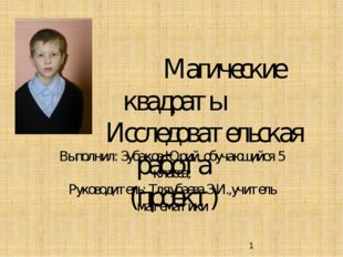 Магические квадраты Исследовательская работа (проект) Выполнил: Зубаков Юрий