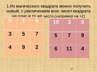 1.Из магического квадрата можно получить новый, с увеличением всех чисел квад
