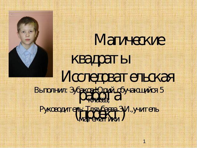 Магические квадраты Исследовательская работа (проект) Выполнил: Зубаков Юрий...