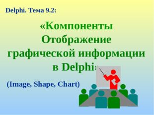 «Компоненты Отображение графической информации в Delphi» Delphi. Тема 9.2: (I