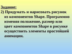 Задание: 2) Придумать и нарисовать рисунок из компонентов Shape. Программно и