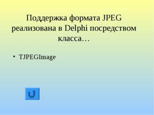 Поддержка формата JPEG реализована в Delphi посредством класса… TJPEGImage