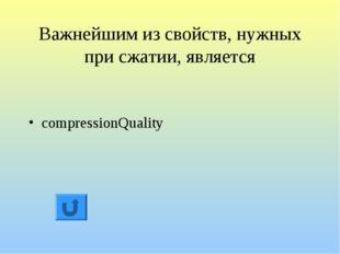 Важнейшим из свойств, нужных при сжатии, является compressionQuality