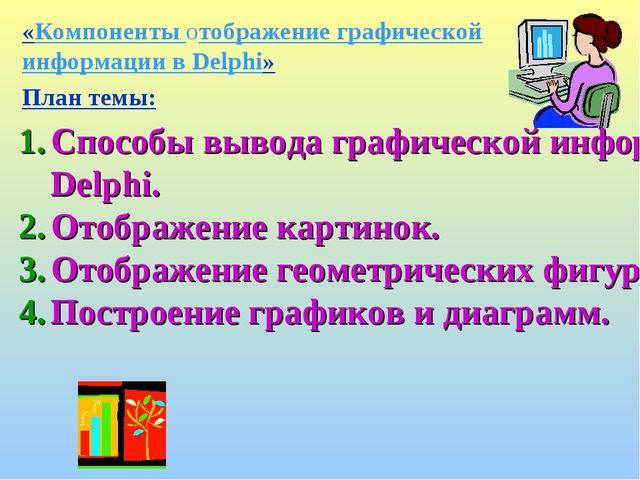 «Компоненты отображение графической информации в Delphi» План темы: Способы в...