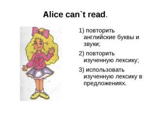 Alice can`t read. 1) повторить английские буквы и звуки; 2) повторить изученн