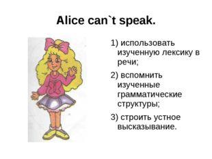 Alice can`t speak. 1) использовать изученную лексику в речи; 2) вспомнить изу