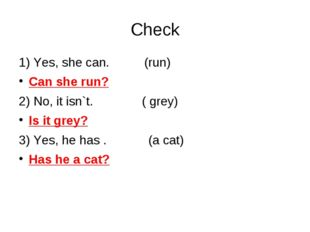 Check 1) Yes, she can. (run) Can she run? 2) No, it isn`t. ( grey) Is it grey