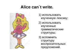 Alice can`t write. 1) использовать изученную лексику; 2) использовать изученн