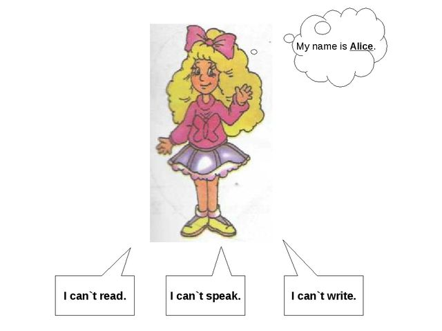 My name is Alice. I can`t read. I can`t speak. I can`t write.