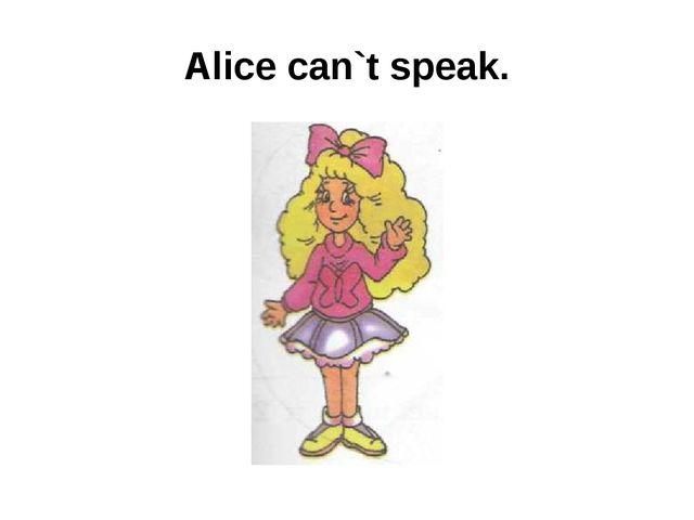Alice can`t speak.