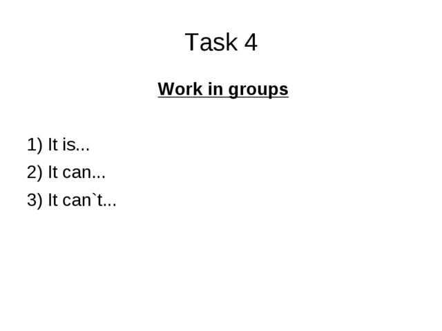 Task 4 Work in groups 1) It is... 2) It can... 3) It can`t...