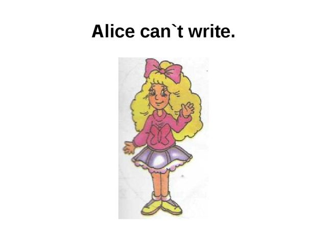 Alice can`t write.