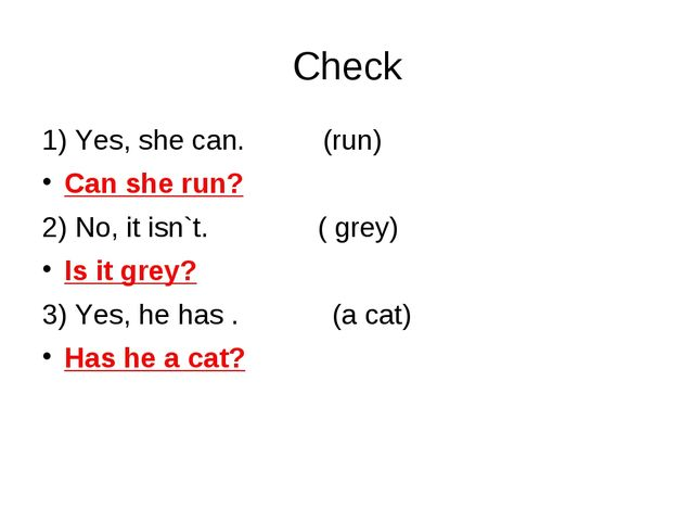 Check 1) Yes, she can. (run) Can she run? 2) No, it isn`t. ( grey) Is it grey...