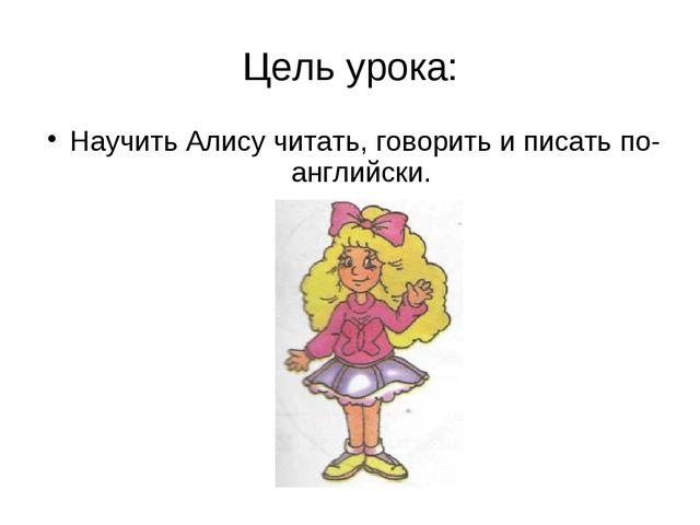 Цель урока: Научить Алису читать, говорить и писать по-английски.