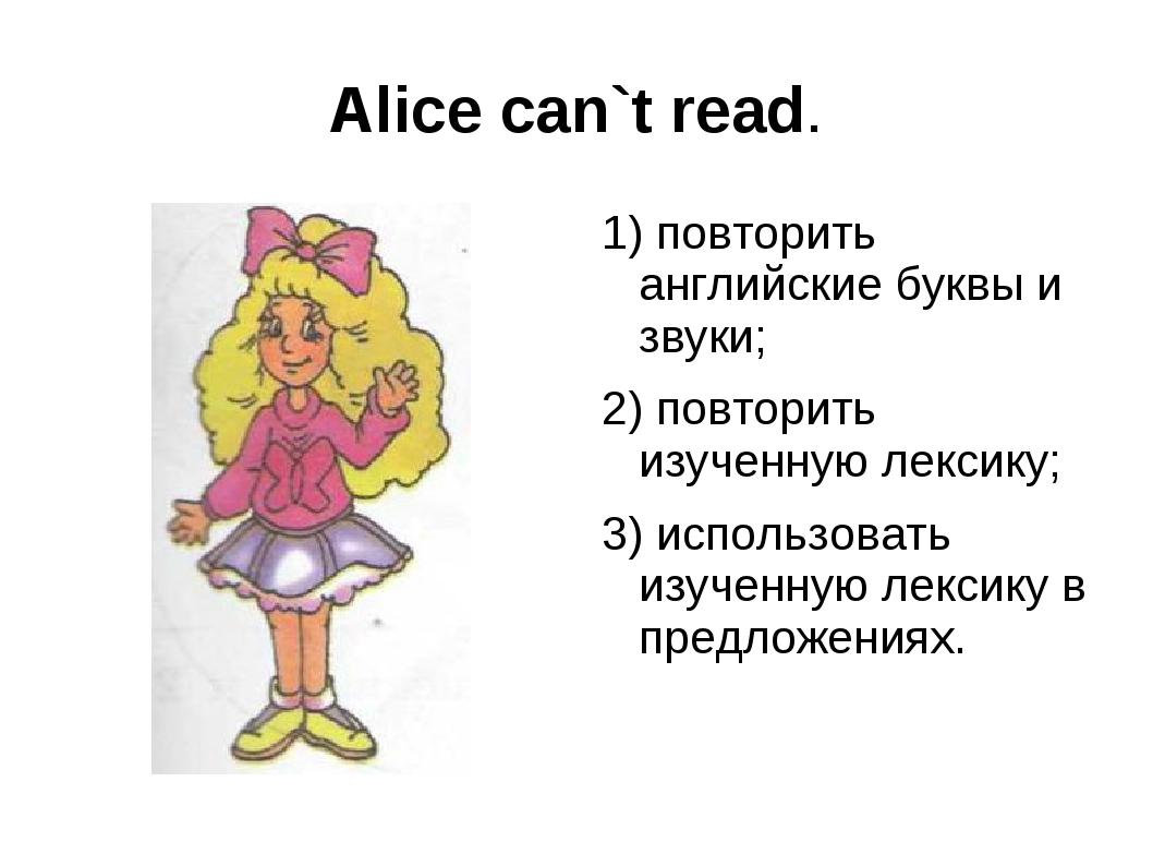 Alice can`t read. 1) повторить английские буквы и звуки; 2) повторить изученн...