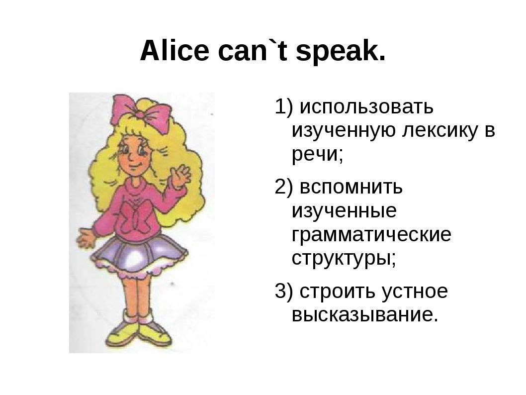 Alice can`t speak. 1) использовать изученную лексику в речи; 2) вспомнить изу...