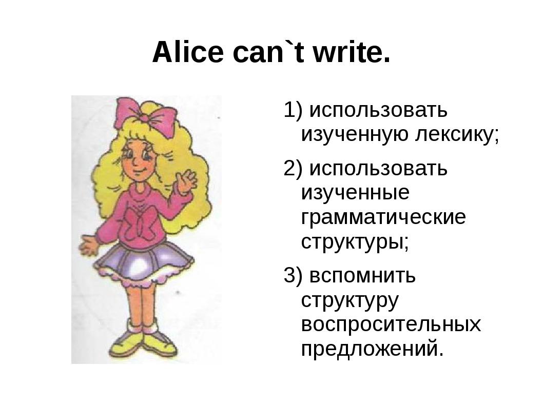 Alice can`t write. 1) использовать изученную лексику; 2) использовать изученн...