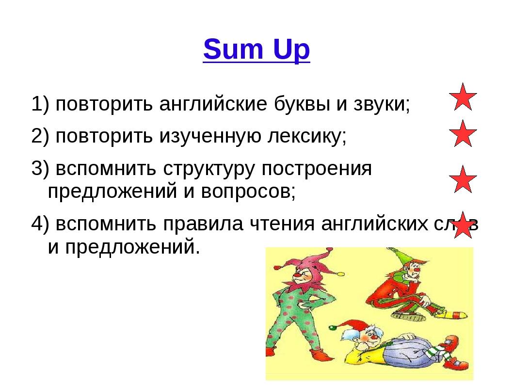 Sum Up 1) повторить английские буквы и звуки; 2) повторить изученную лексику;...